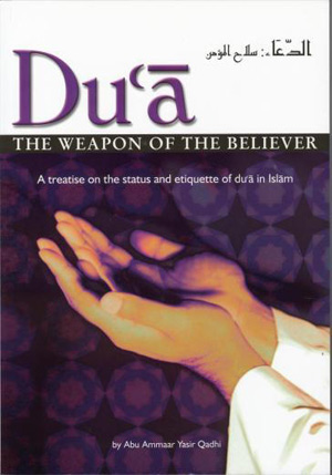 Du'a The Weapon Of The Believer: A Treatise On The Status And Etiquette Of Du'a In Islam